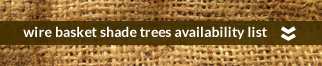 •wire baskets shade trees availability list